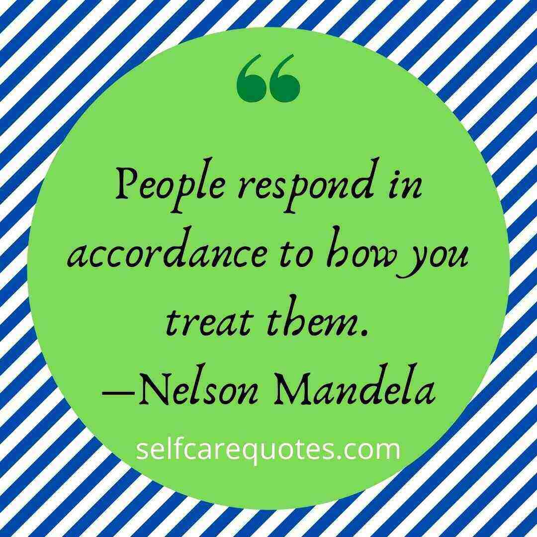 People respond in accordance to how you treat them.―Nelson Mandela
