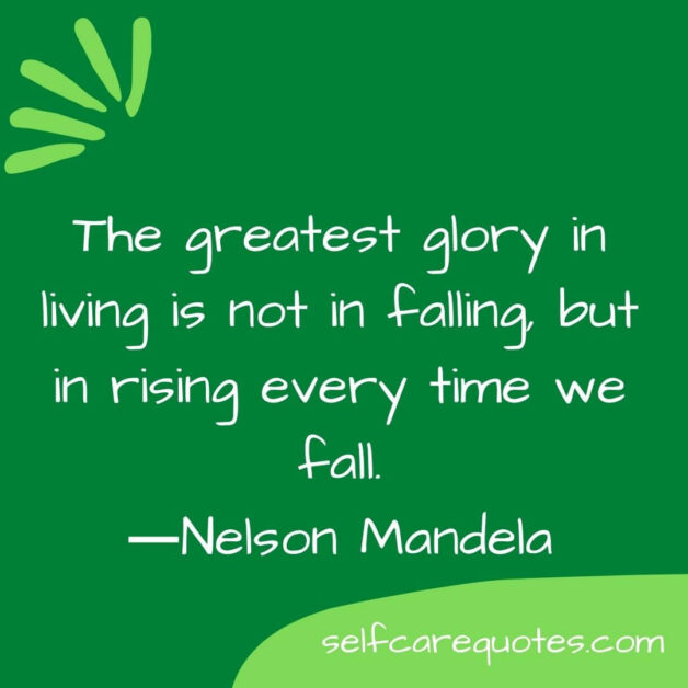 The greatest glory in living is not in falling, but in rising every time we fall.―Nelson Mandela
