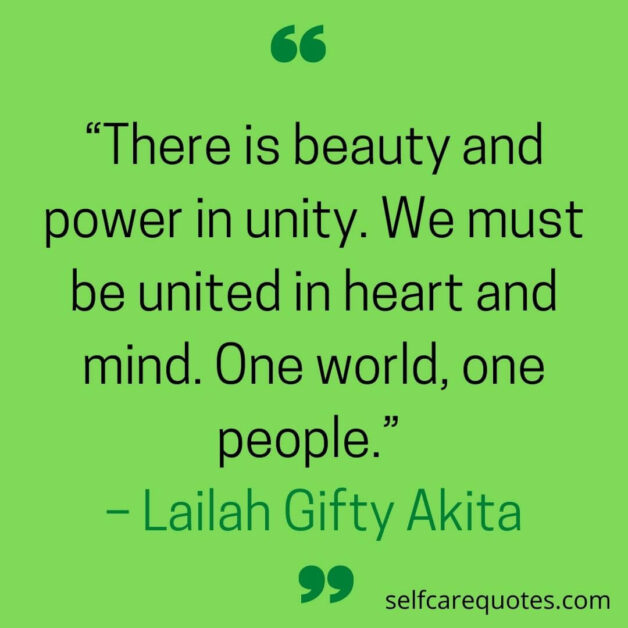 There is beauty and power in unity. We must be united in heart and mind. One world one people. – Lailah Gifty Akita