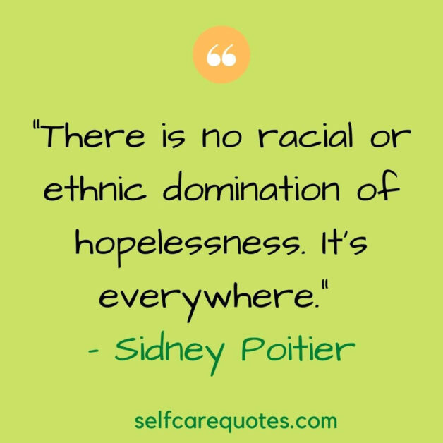 """""""There is no racial or ethnic domination of hopelessness. It's everywhere."""" – Sidney Poitier"""