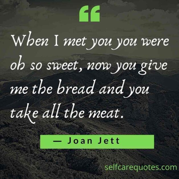When I met you you were oh so sweet now you give me the bread and you take all the meat.― Joan Jett