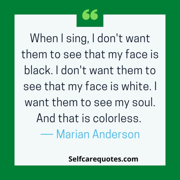 When I sing, I don't want them to see that my face is black. I don't want them to see that my face is white. I want them to see my soul. And that is colorless. ― Marian Anderson