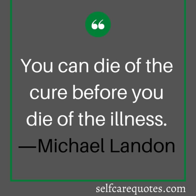 You can die of the cure before you die of the illness. ―Michael Landon