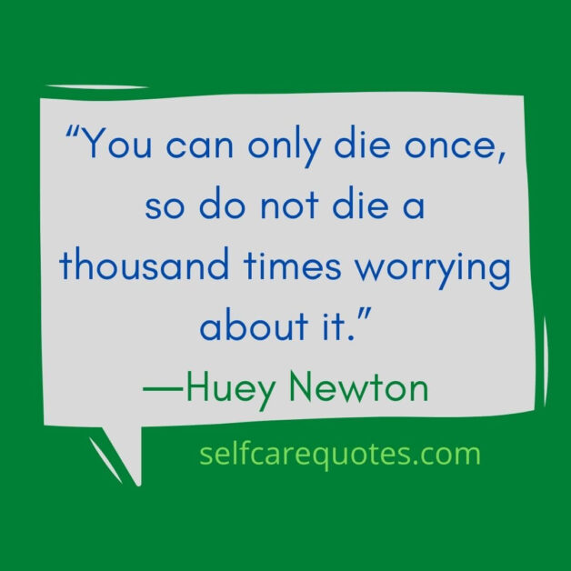 """""""You can only die once, so do not die a thousand times worrying about it.""""―Huey Newton"""
