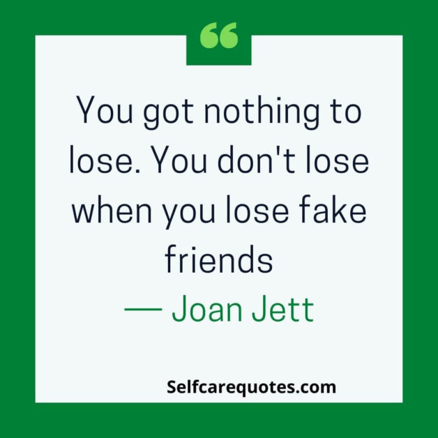 You got nothing to lose. You do not lose when you lose fake friends.― Joan Jett