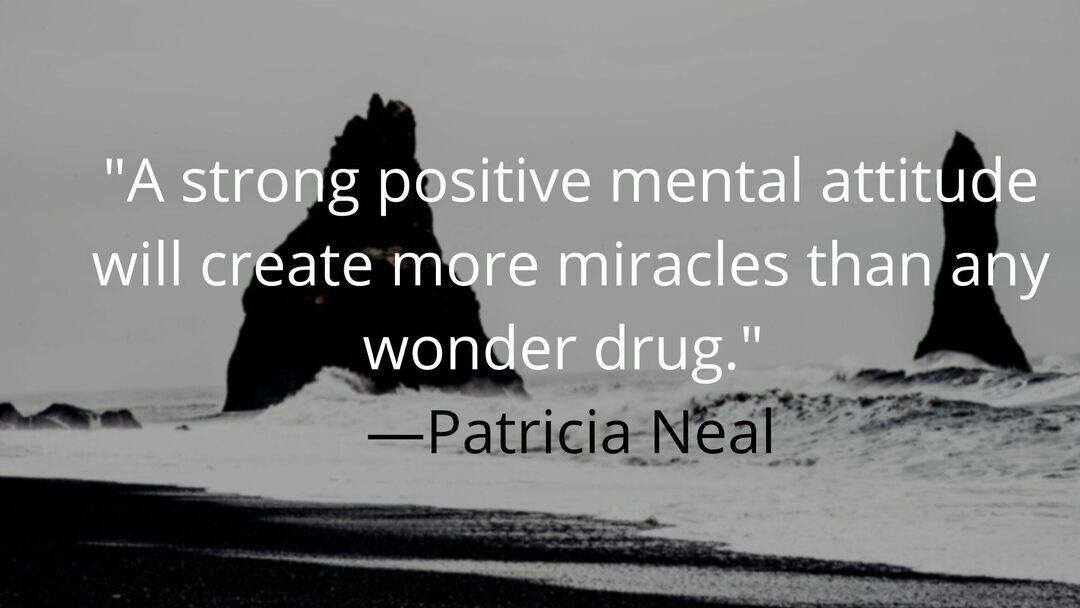 A strong positive mental attitude will create more miracles than any wonder drug. —Patricia Neal