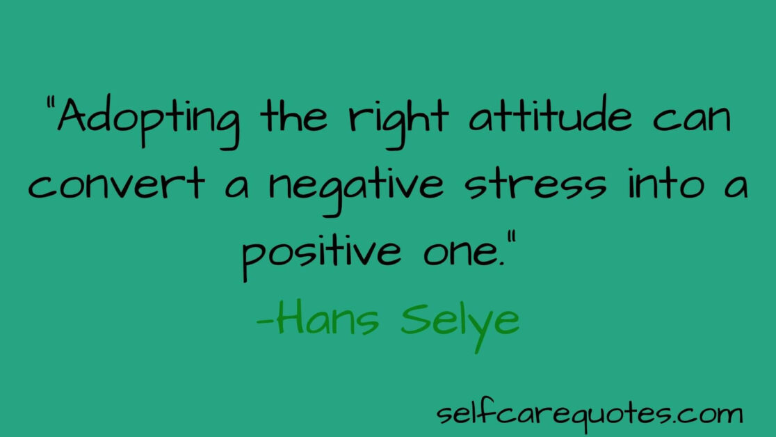 Adopting the right attitude can convert a negative stress into a positive one. —Hans Selye