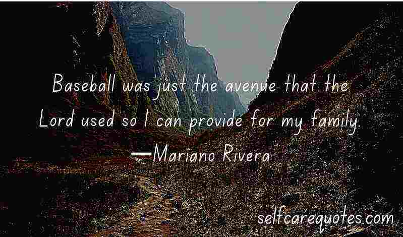 Baseball was just the avenue that the Lord used so I can provide for my family.—Mariano Rivera