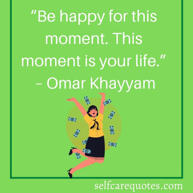 """""""Be happy for this moment. This moment is your life."""" – Omar Khayyam"""