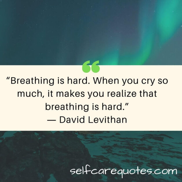 """""""Breathing is hard. When you cry so much, it makes you realize that breathing is hard.""""― David Levithan"""
