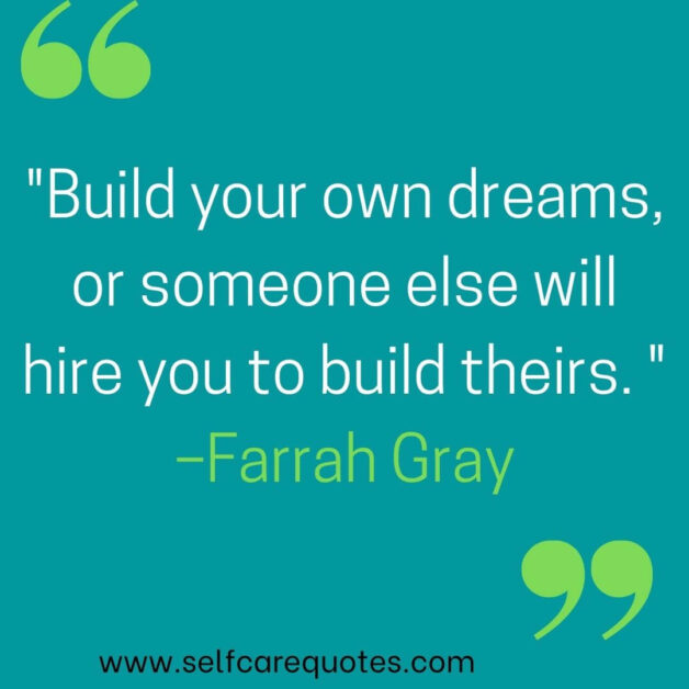 Build your own dreams, or someone else will hire you to build theirs. –Farrah Gray
