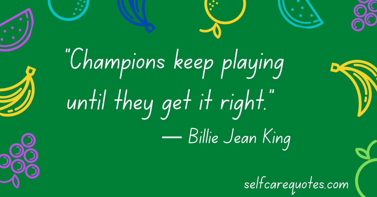 Champions keep playing until they get it right. ― Billie Jean King Quotes