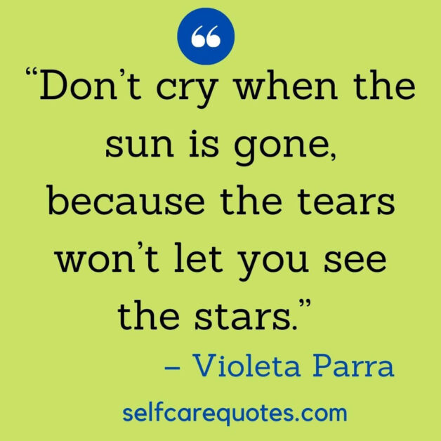 """""""Don't cry when the sun is gone, because the tears won't let you see the stars."""" – Violeta Parra"""