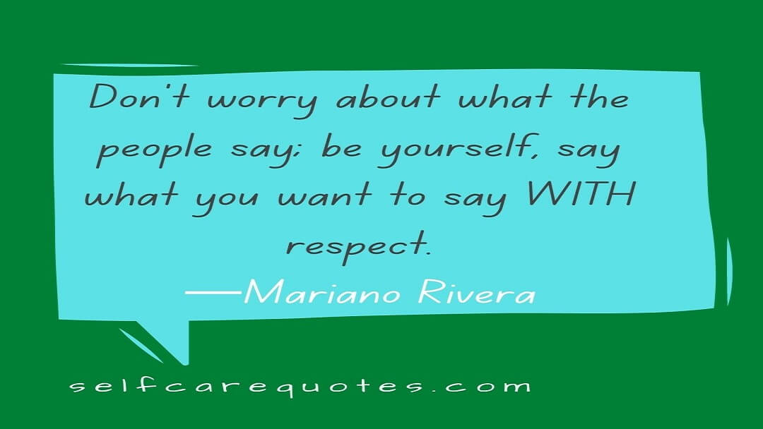 Don't worry about what the people say; be yourself, say what you want to say WITH respect.—Mariano Rivera