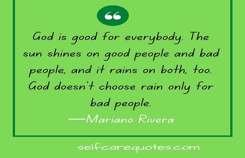 God is good for everybody. The sun shines on good people and bad people, and it rains on both, too. God doesn't choose rain only for bad people.—Mariano Rivera