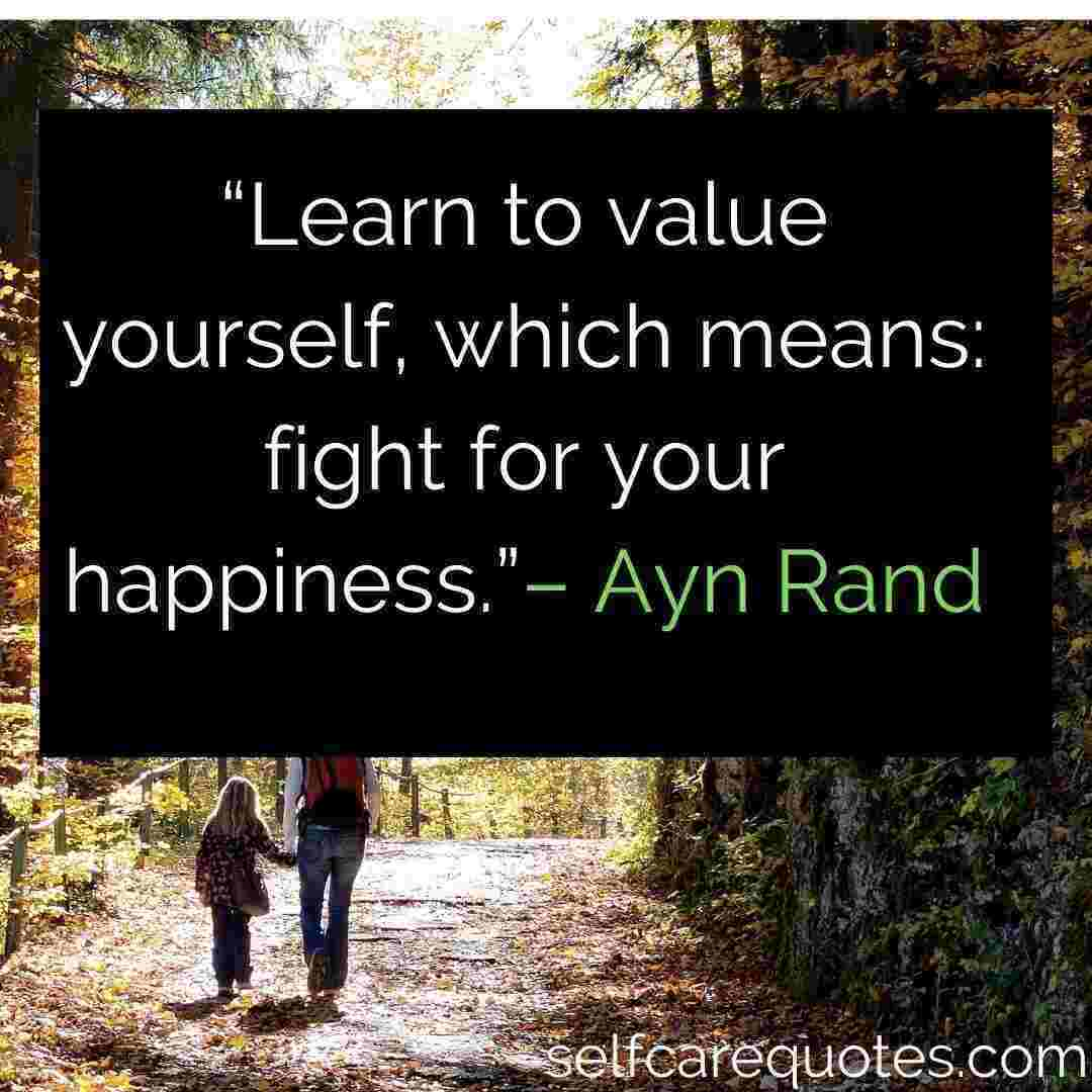 """Happiness Quotes - """"Learn to value yourself, which means_ fight for your happiness.""""– Ayn Rand"""