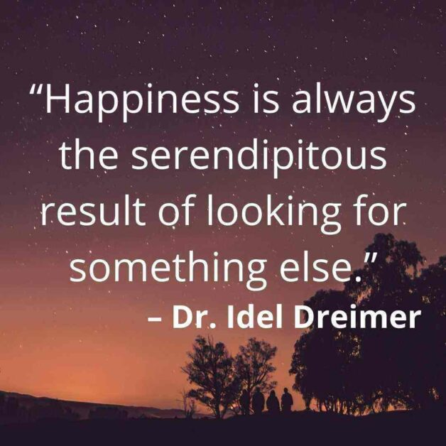 """""""Happiness is always the serendipitous result of looking for something else."""" – Dr. Idel Dreimer"""