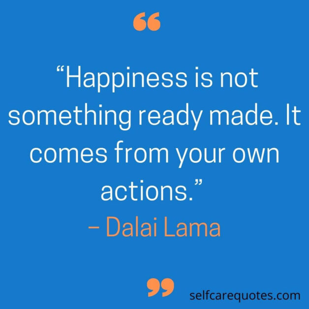Happiness is not something ready made. It comes from your own actions. – Dalai Lama