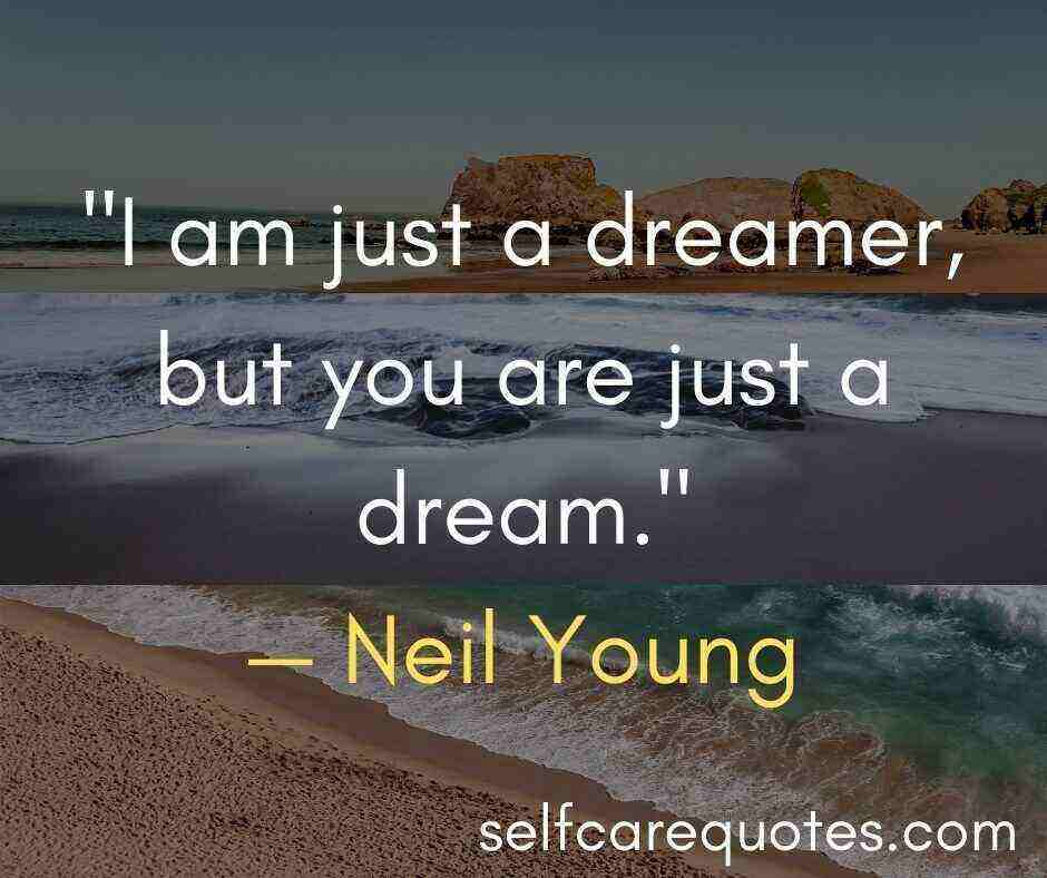 I am just a dreamer, but you are just a dream.— Neil Young