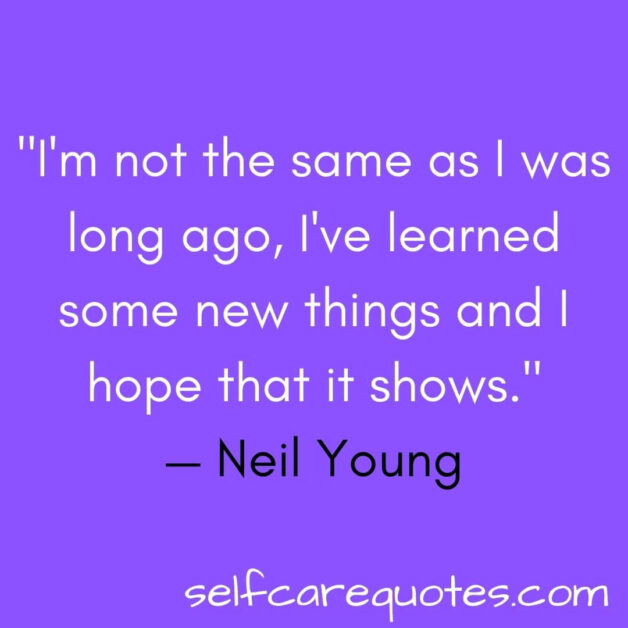 I'm not the same as I was long ago, I've learned some new things and I hope that it shows.— Neil Young