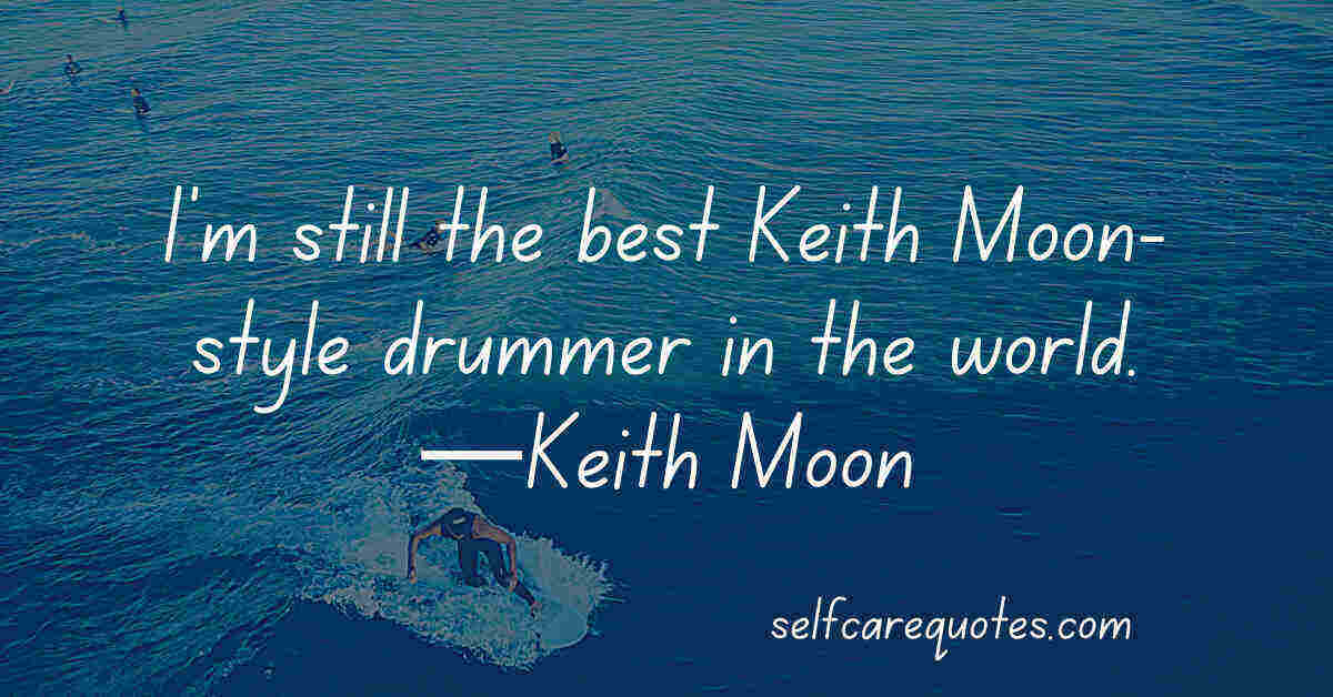 I'm still the best Keith Moon-style drummer in the world.—Keith Moon
