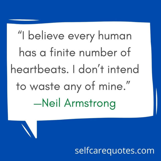 """""""I believe every human has a finite number of heartbeats. I don't intend to waste any of mine."""" —Neil Armstrong"""