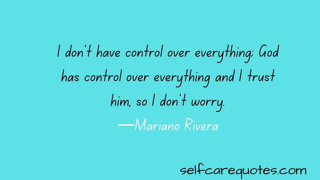 I don't have control over everything; God has control over everything and I trust him, so I don't worry.—Mariano Rivera