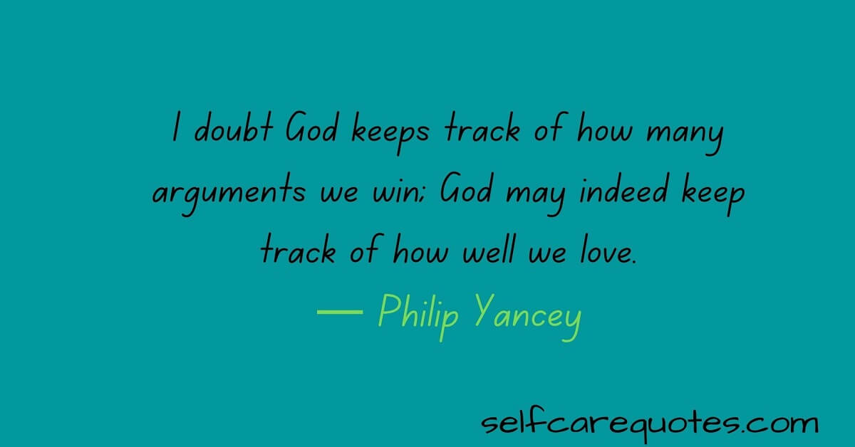I doubt God keeps track of how many arguments we win; God may indeed keep track of how well we love.— Philip Yancey