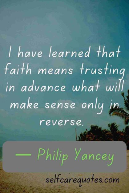 I have learned that faith means trusting in advance what will make sense only in reverse. — Philip Yancey