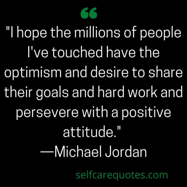 I hope the millions of people I've touched have the optimism and desire to share their goals and hard work and persevere with a positive attitude. —Michael Jordan