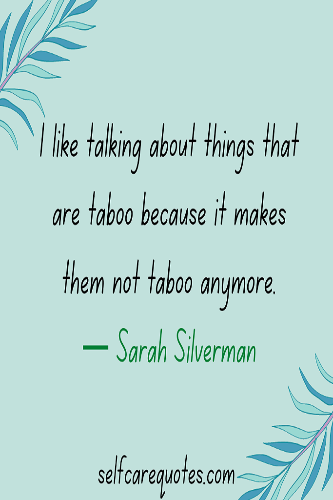 I like talking about things that are taboo because it makes them not taboo anymore— Sarah Silverman