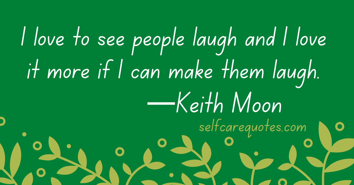 I love to see people laugh and I love it more if I can make them laugh.—Keith Moon