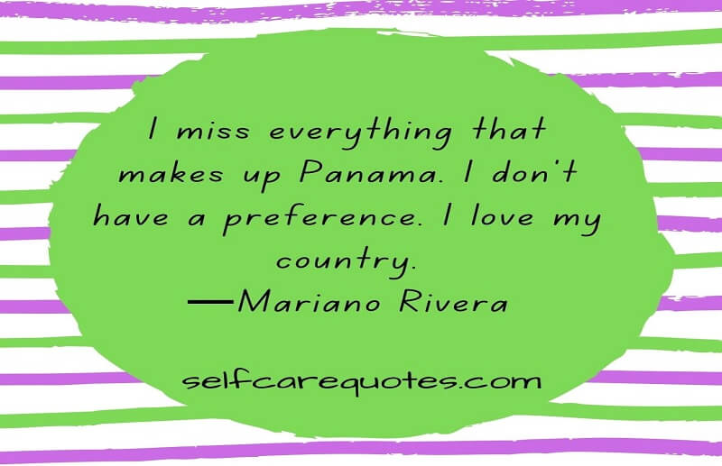 I miss everything that makes up Panama. I don't have a preference. I love my country.—Mariano Rivera