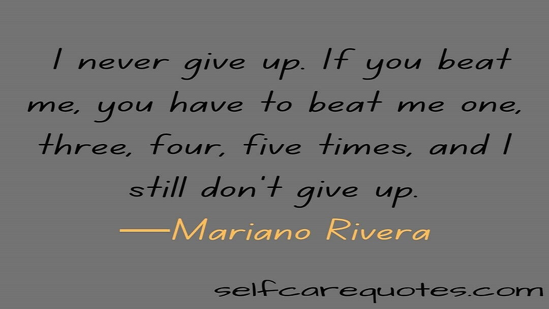 I never give up. If you beat me, you have to beat me one, three, four, five times, and I still don't give up.—Mariano Rivera