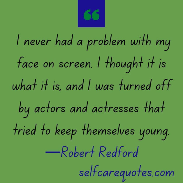 I never had a problem with my face on screen. I thought it is what it is, and I was turned off by actors and actresses that tried to keep themselves young. —Robert Redford