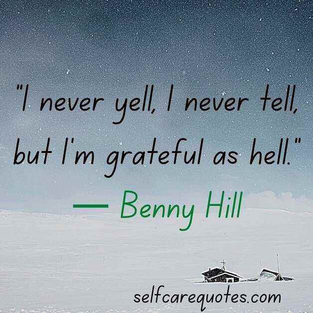 """I never yell, I never tell, but I'm grateful as hell.""— Benny Hill"