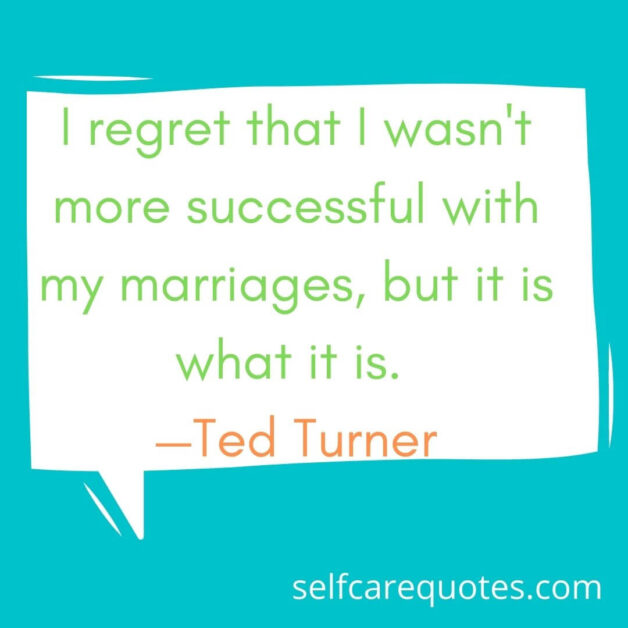I regret that I wasn't more successful with my marriages, but it is what it is. —Ted Turner