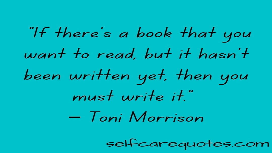 """If there is a book that you want to read, but it has not been written yet, then you must write it."" – Toni Morrison"
