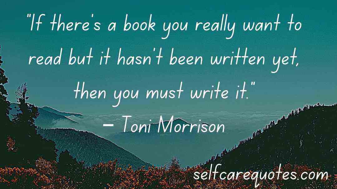 """If there's a book you really want to read but it hasn't been written yet, then you must write it.""– Toni Morrison"