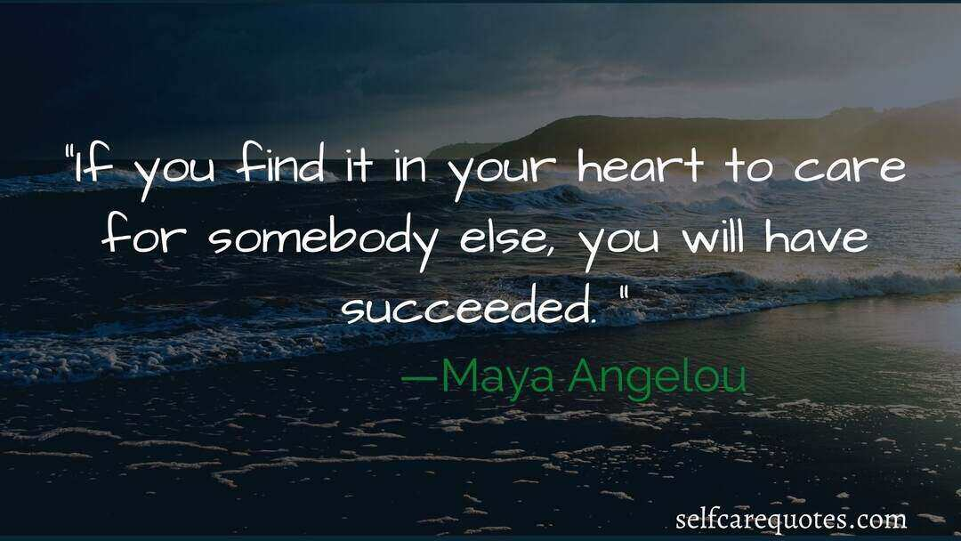 If you find it in your heart to care for somebody else, you will have succeeded. —Maya Angelou