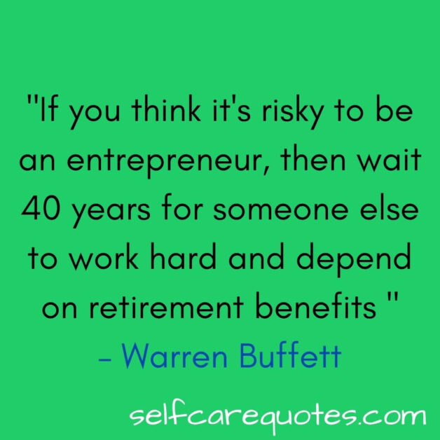If you think it is risky to be an entrepreneur then wait 40 years for someone else to work hard and depend on retirement benefits – Warren Buffett