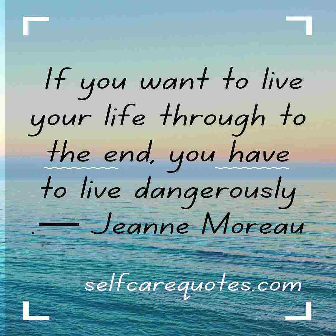 If you want to live your life through to the end, you have to live dangerously.— Jeanne Moreau