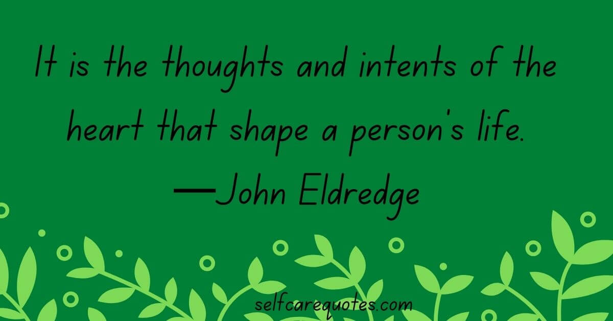 It is the thoughts and intents of the heart that shape a person's life.—John Eldredge quotes