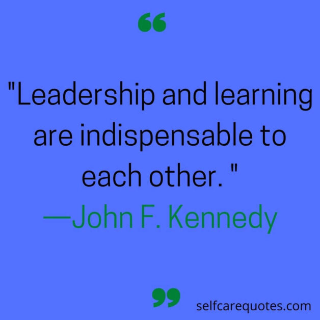 Leadership and learning are indispensable to each other. —John F. Kennedy