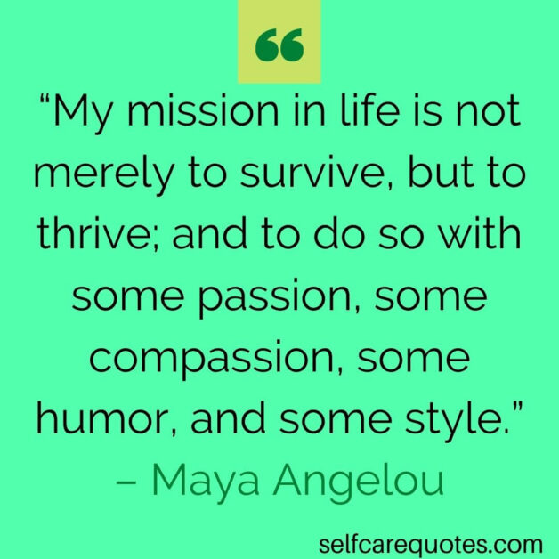 """""""My mission in life is not merely to survive, but to thrive; and to do so with some passion, some compassion, some humor, and some style."""" – Maya Angelou"""