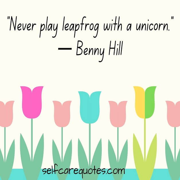 """Never play leapfrog with a unicorn.""— Benny Hill"