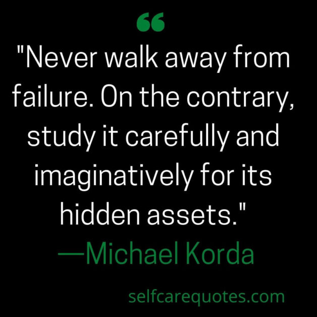 Never walk away from failure. On the contrary, study it carefully and imaginatively for its hidden assets. —Michael Korda