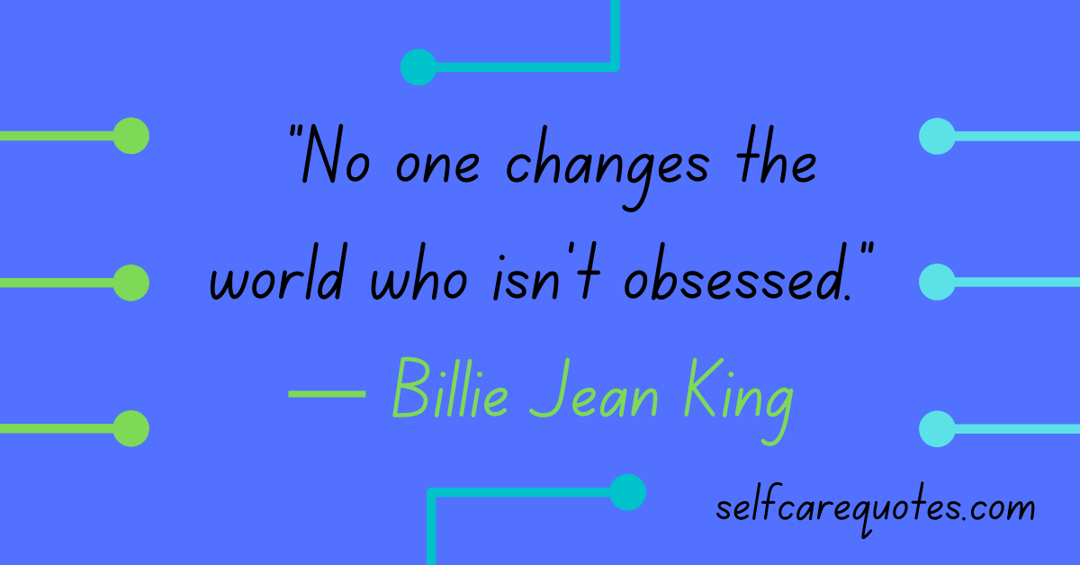"""""""No one changes the world who isn't obsessed.""""― Billie Jean King"""