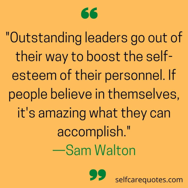 Outstanding leaders go out of their way to boost the self-esteem of their personnel. If people believe in themselves, it's amazing what they can accomplish. —Sam Walton