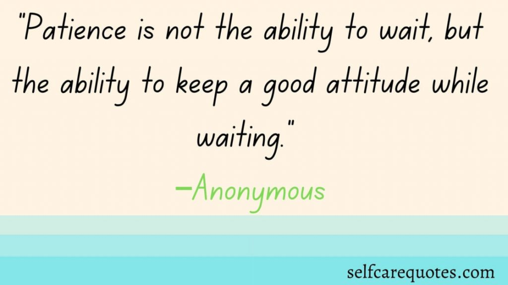 Patience is not the ability to wait, but the ability to keep a good attitude while waiting.-Patience Quotes